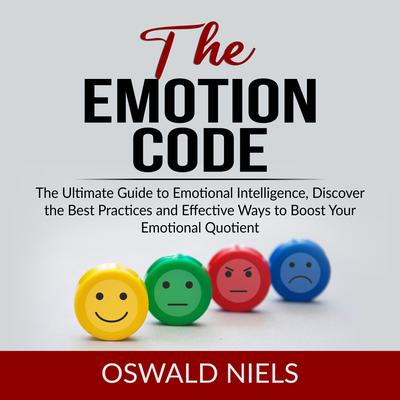The Emotion Code: The Ultimate Guide to Emotional Intelligence, Discover the Best Practices and Effective Ways to Boost Your Emotional Quotient  Audiobook, by Oswald Niels