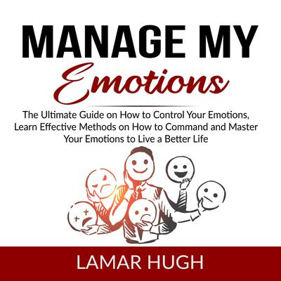 Manage my Emotions: The Ultimate Guide on How to Control Your Emotions, Learn Effective Methods on How to Command and Master Your Emotions to Live a Better Life  Audiobook, by Lamar Hugh