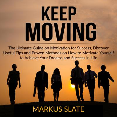 Keep Moving: The Ultimate Guide on Motivation for Success, Discover Useful Tips and Proven Methods on How to Motivate Yourself to Achieve Your Dreams and Success in Life  Audiobook, by Markus Slate