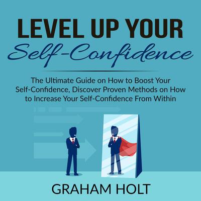 Level Up Your Self-Confidence: The Ultimate Guide on How to Boost Your Self-Confidence, Discover Proven Methods on How to Increase Your Self-Confidence From Within  Audiobook, by Graham Holt