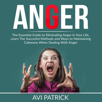 Anger: The Essential Guide to Eliminating Anger in Your Life, Learn The Successful Methods and Ways to Maintaining Calmness When Dealing With Anger  Audiobook, by Avi Patrick