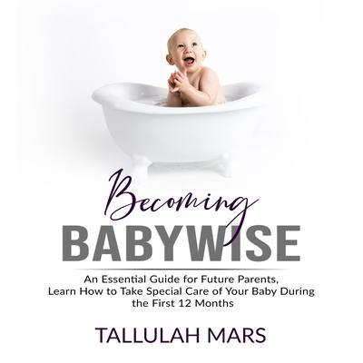 Becoming Babywise: An Essential Guide for Future Parents, Learn How to Take Special Care of Your Baby During the First 12 Months  Audiobook, by Tallulah Mars