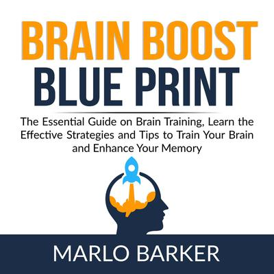 Brain Boost Blueprint:: The Essential Guide on Brain Training, Learn the Effective Strategies and Tips to Train Your Brain and Enhance Your Memory  Audiobook, by Marlo Barker