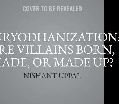 Duryodhanization: Are villains born, made, or made up?: Are villains born, made, or made up?  Audiobook, by Nishant Uppal