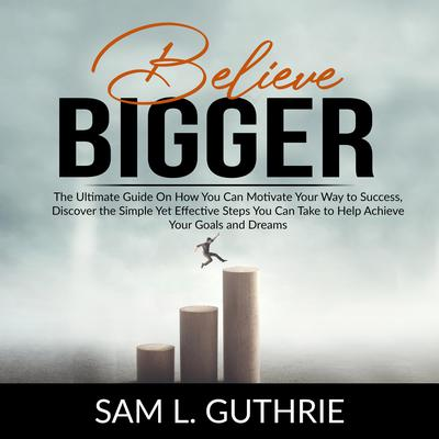 Believe Bigger:: The Ultimate Guide On How You Can Motivate Your Way to Success, Discover the Simple Yet Effective Steps You Can Take to Help Achieve Your Goals and Dreams  Audiobook, by Sam L. Guthrie