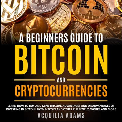 A Beginners Guide To Bitcoin and Cryptocurrencies Audiobook, by Acquilia Adams