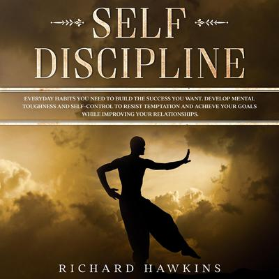 Self-Discipline: Everyday Habits You Need to Build the Success You Want. Develop Mental Toughness and Self-Control to Resist Temptation and Achieve Your Goals While Improving Your Relationships. Audiobook, by Richard Hawkins