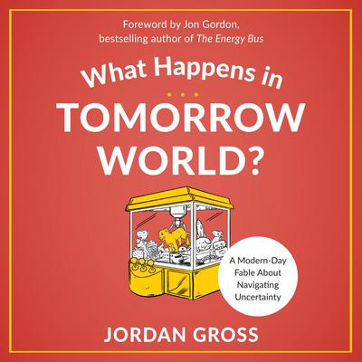 What Happens in Tomorrow World?: A Modern-Day Fable About Navigating Uncertainty Audiobook, by Jordan Gross