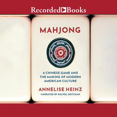 Mahjong: A Chinese Game and the Making of Modern American Culture Audiobook, by Annelise Heinz