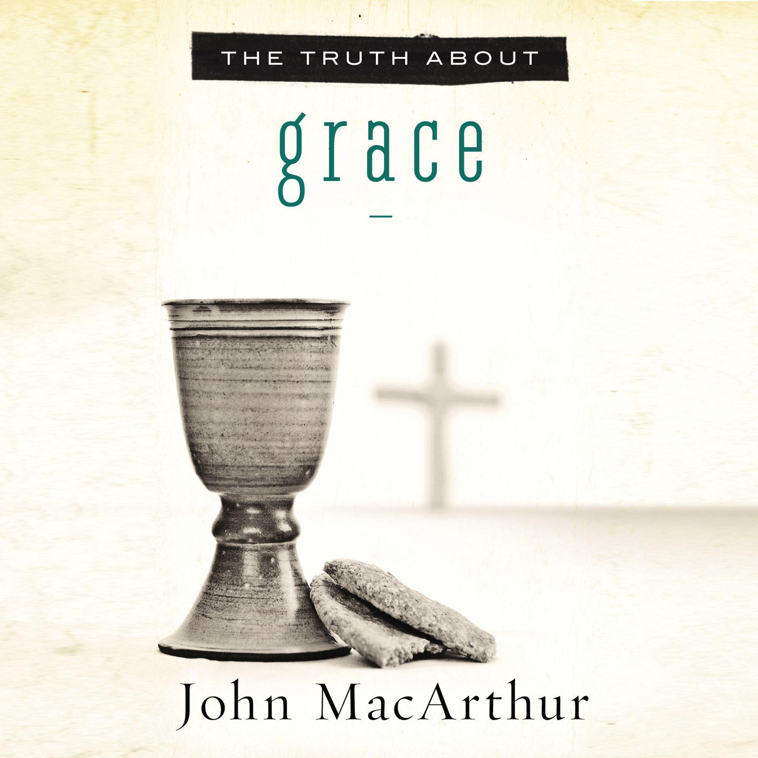 The Truth About Grace Audiobook, by John F. MacArthur