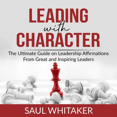 Leading with Character: The Ultimate Guide on Leadership Affirmations From Great and Inspiring Leaders  Audiobook, by Saul Whitaker