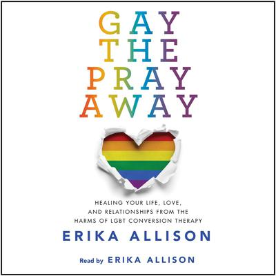 Gay the Pray Away: Healing Your Life, Love, and Relationships from the Harms of LGBT Conversion Therapy Audiobook, by Erika Allison