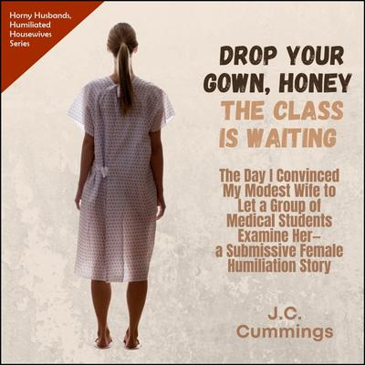 Drop Your Gown Honey... The Class Is Waiting: The Day I Convinced My Modest Wife to Let a Group of Medical Students Examine Her  Audiobook, by