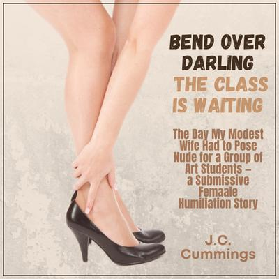 Bend Over, Darling...The Class Is Waiting: The Day My Modest Wife Had to Pose Nude for a Group of Art Students—a Submissive Female Humiliation Story: The Day My Modest Wife Had to Pose Nude for a Group of Art Students—a Submissive Female Humiliation Story  Audiobook, by