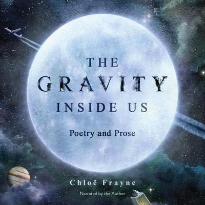 The Gravity Inside Us: Poetry and Prose Audiobook, by Chloë Frayne