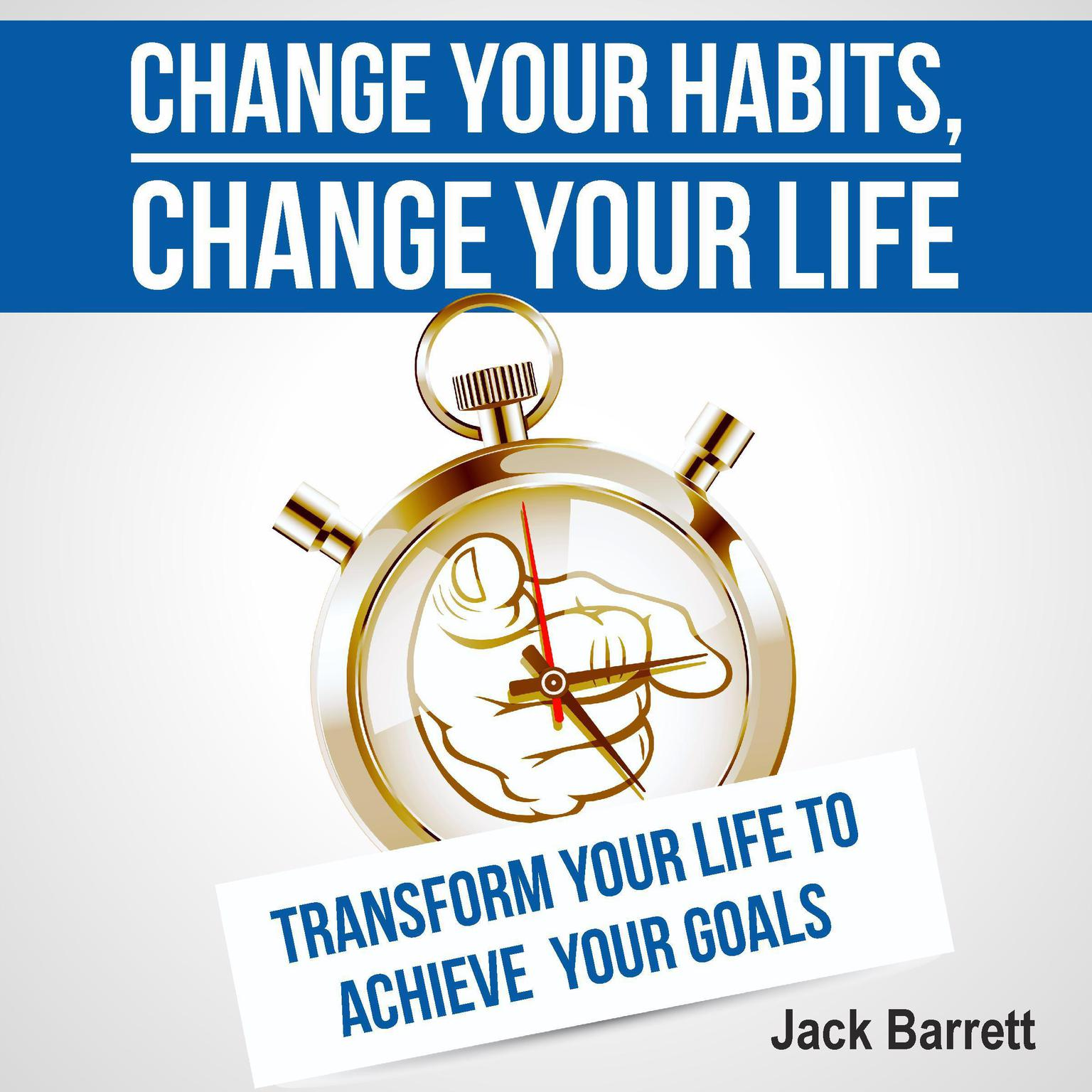 Change Your Habits, Change Your Life Audiobook, by Jack Barrett
