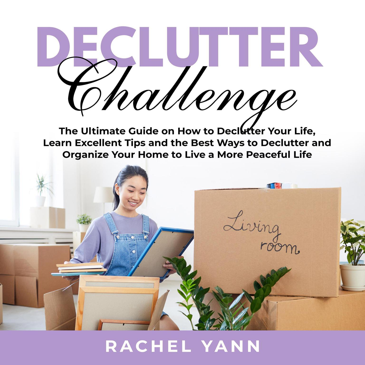 Declutter Challenge:: The Ultimate Guide on How to Declutter Your Life, Learn Excellent Tips and the Best Ways to Declutter and Organize Your Home to Live a More Peaceful Life  Audiobook, by Rachel Yann