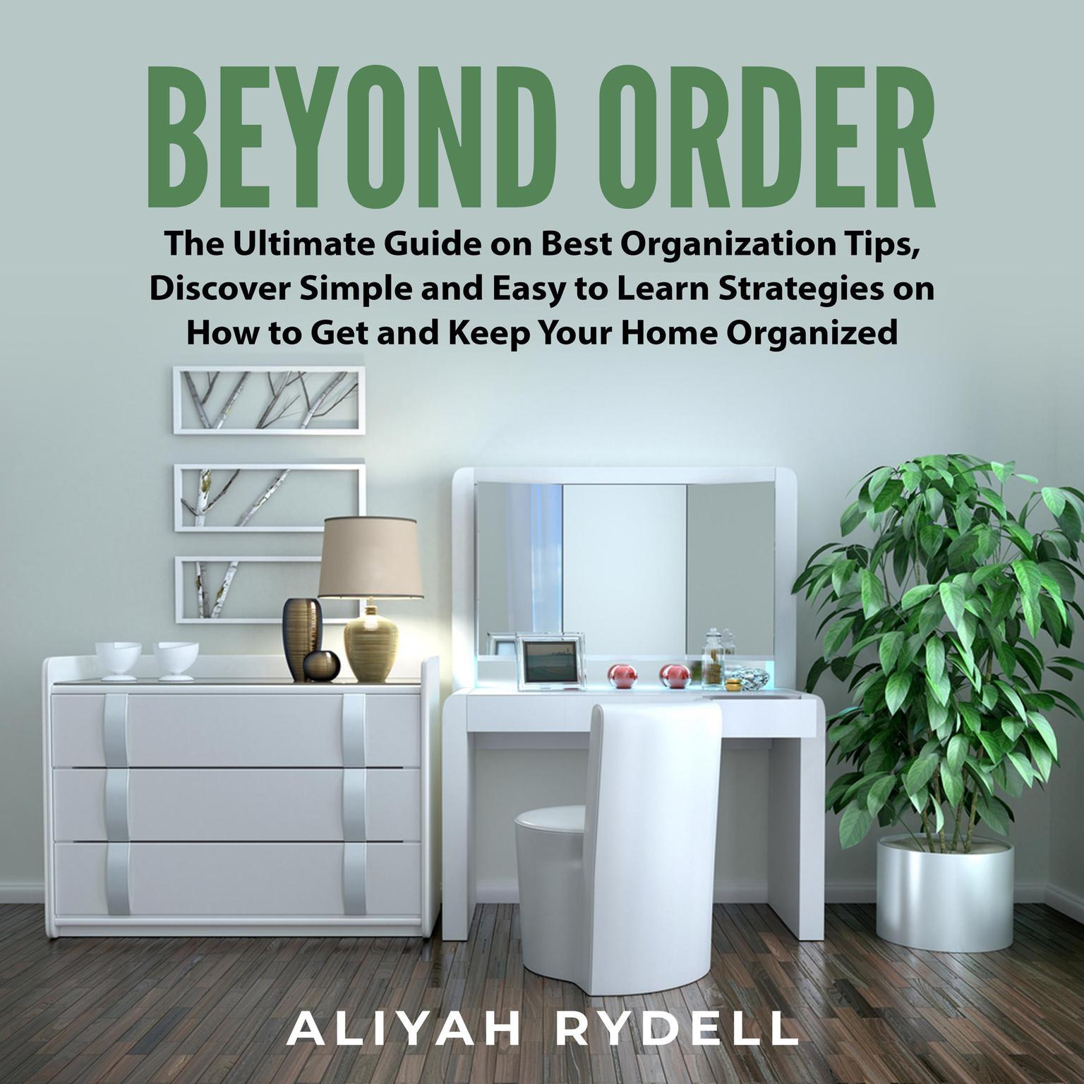Beyond Order:: The Ultimate Guide on Best Organization Tips, Discover Simple and Easy to Learn Strategies on How to Get and Keep Your Home Organized  Audiobook, by Aliyah Rydell