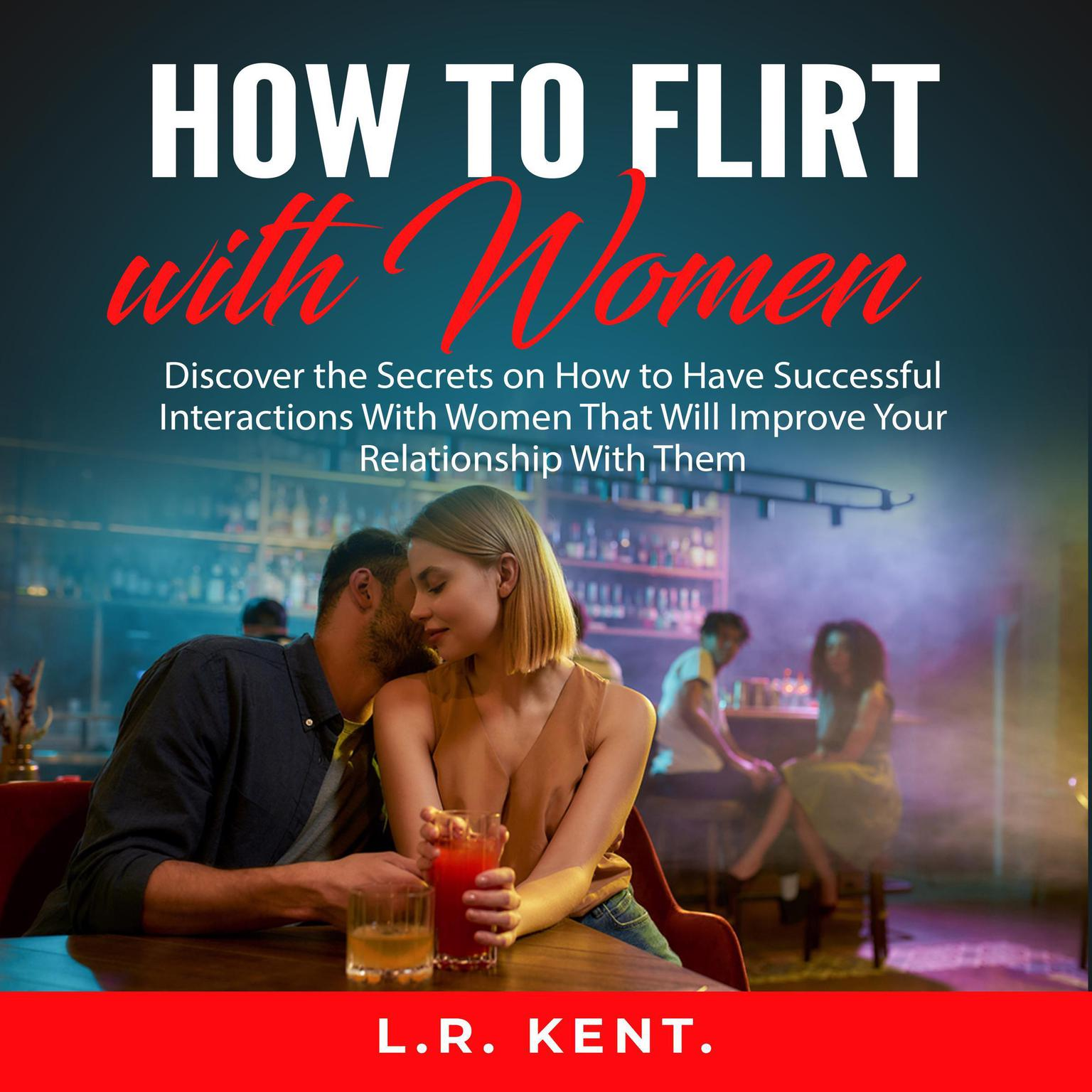 How to Flirt with Women: Discover the Secrets on How to Have Successful Interactions With Women That Will Improve Your Relationship With Them Audiobook, by L.R. Kent