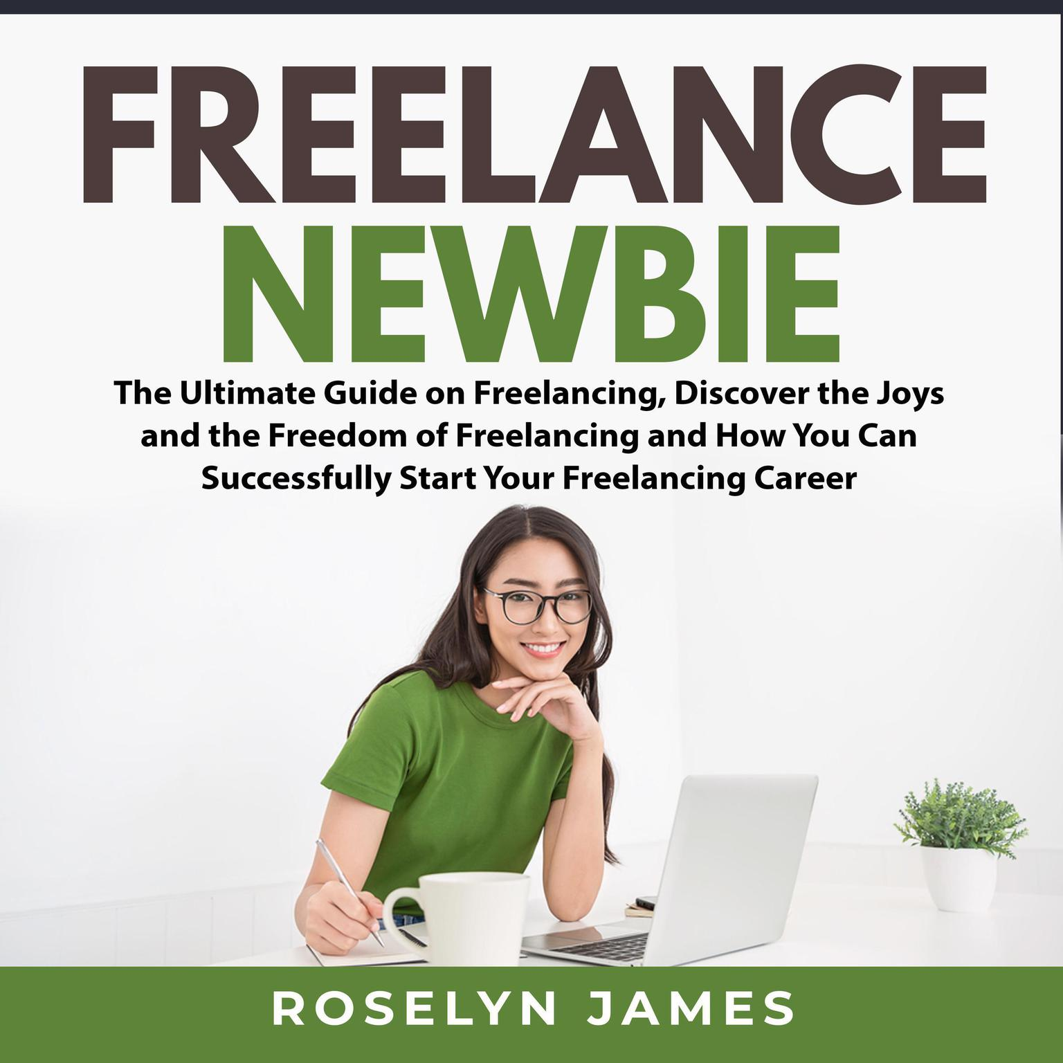 Freelance Newbie:: The Ultimate Guide on Freelancing, Discover the Joys and the Freedom of Freelancing and How You Can Successfully Start Your Freelancing Career  Audiobook, by Roselyn James