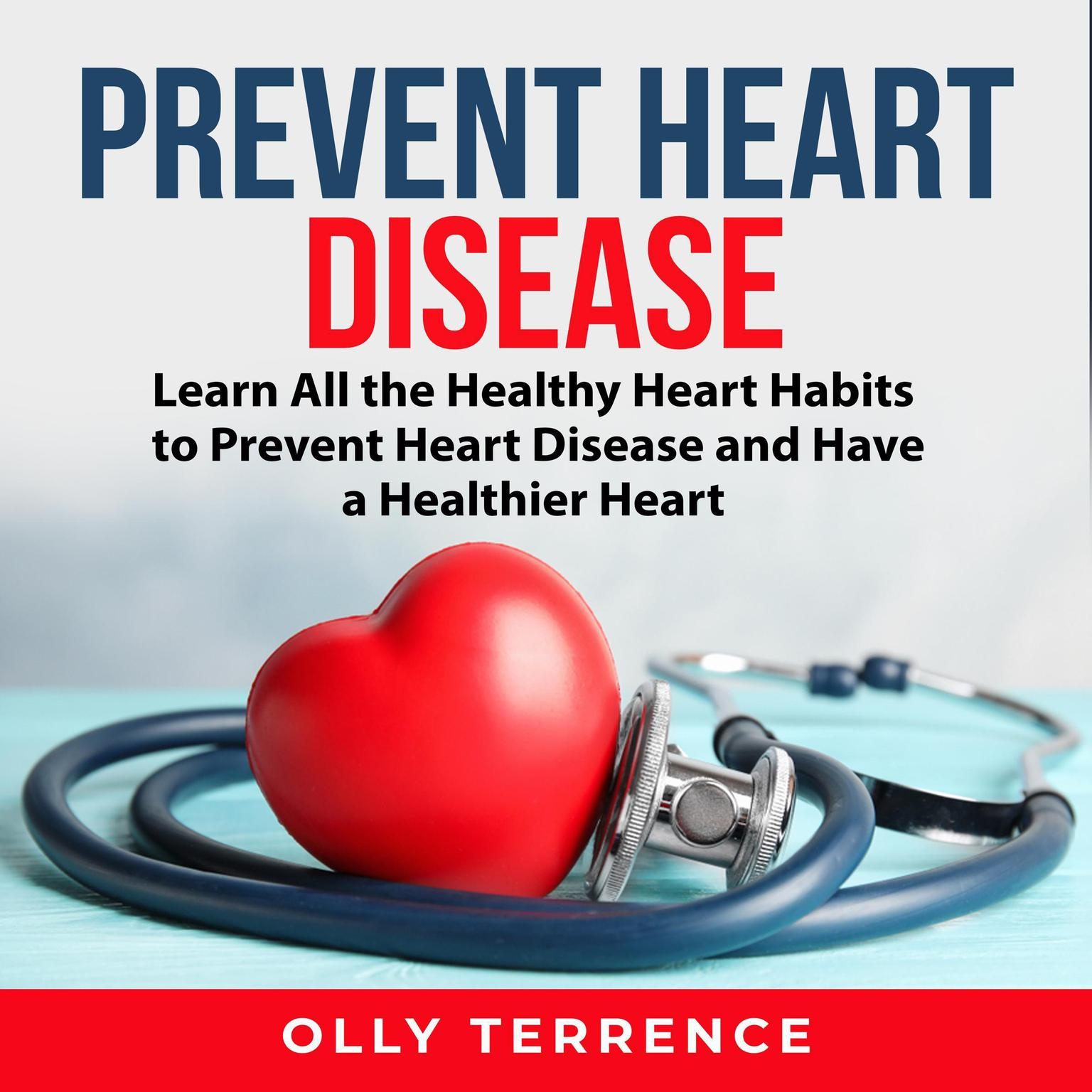Prevent Heart Disease: Learn All the Healthy Heart Habits to Prevent Heart Disease and Have a Healthier Heart Audiobook, by Olly Terrence