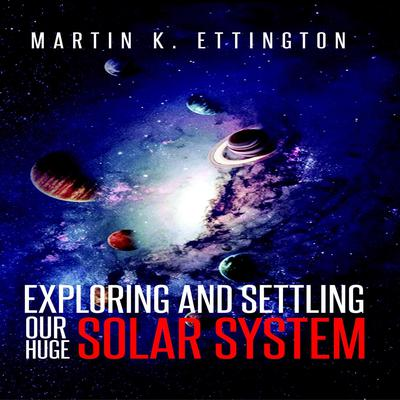 Exploring and Settling Our Huge Solar System Audiobook, by Martin K. Ettington