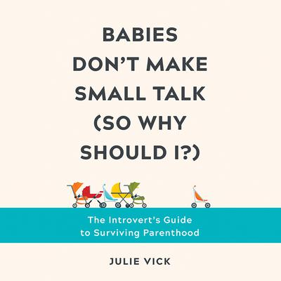 Babies Dont Make Small Talk (So Why Should I?): The Introverts Guide to Surviving Parenthood Audiobook, by Julie Vick