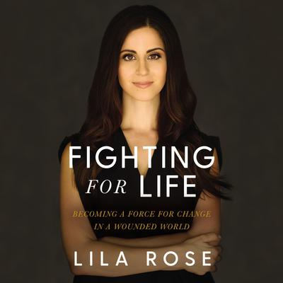 Fighting for Life: Becoming a Force for Change in a Wounded World Audiobook, by Lila Rose
