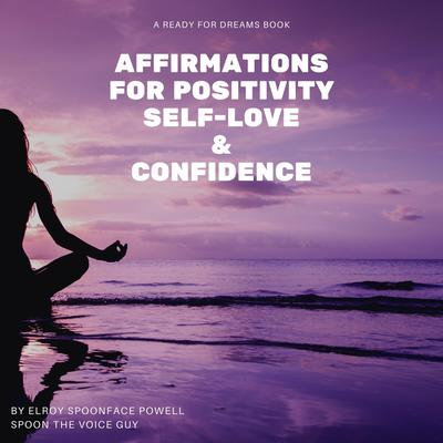 Affirmations for Positivity, Self-Love and Confidence Audiobook, by Elroy Spoonface Powell