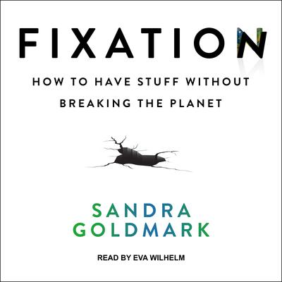 Fixation: How to Have Stuff without Breaking the Planet Audiobook, by Sandra Goldmark