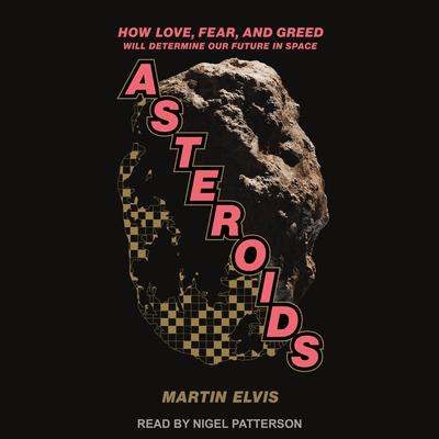 Asteroids: How Love, Fear, and Greed Will Determine Our Future in Space Audiobook, by Martin Elvis