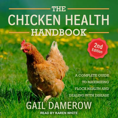 The Chicken Health Handbook, 2nd Edition: A Complete Guide to Maximizing Flock Health and Dealing with Disease Audiobook, by Gail Damerow