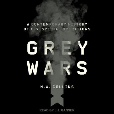 Grey Wars: A Contemporary History of U.S. Special Operations Audiobook, by N.W. Collins