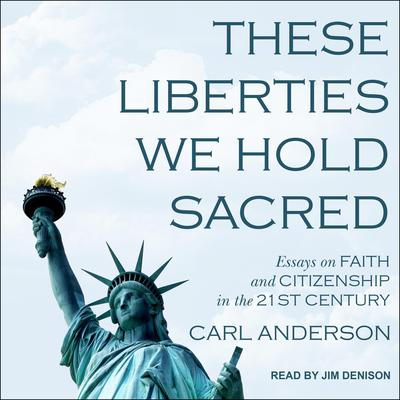 These Liberties We Hold Sacred: Essays on Faith and Citizenship in the 21st Century Audiobook, by Carl Anderson