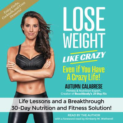 Lose Weight Like Crazy Even If You Have a Crazy Life!: Life Lessons and a Breakthrough 30-Day Nutrition and Fitness Solution! Audiobook, by Autumn Calabrese