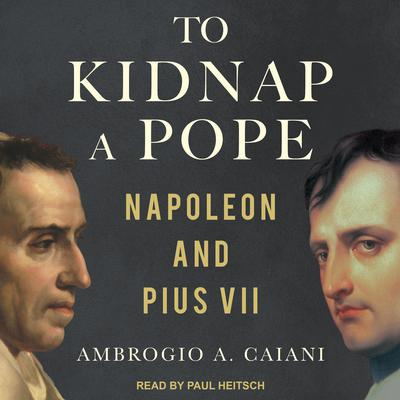 To Kidnap a Pope: Napoleon and Pius VII Audiobook, by