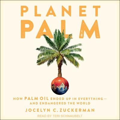 Planet Palm: How Palm Oil Ended Up in Everything - and Endangered the World Audiobook, by Jocelyn C. Zuckerman