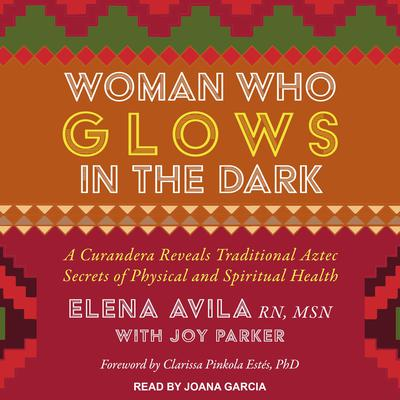 Woman Who Glows in the Dark: A Curandera Reveals Traditional Aztec Secrets of Physical and Spiritual Health Audiobook, by Elena Avila