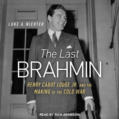 The Last Brahmin: Henry Cabot Lodge Jr. and the Making of the Cold War Audiobook, by Luke A. Nichter