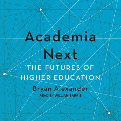 Academia Next: The Futures of Higher Education Audiobook, by Bryan Alexander