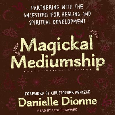 Magickal Mediumship: Partnering with the Ancestors for Healing and Spiritual Development Audiobook, by Danielle Dionne