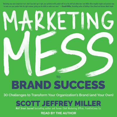 Marketing Mess to Brand Success: 30 Challenges to Transform Your Organizations Brand (and Your Own)! Audiobook, by Scott Jeffrey Miller
