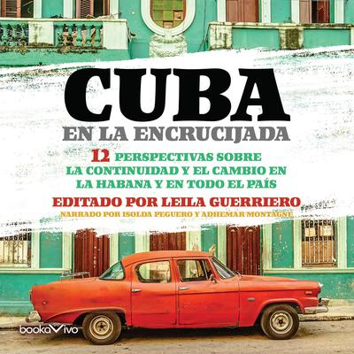 Cuba en la Encrucijada (Cuba at the Crossroads): 12 Perspectivas sobre la continuidad y el cambio en la Habana y en todo el pais (12 Perspectives on continuity and change in Havana and throughout the country) Audiobook, by Leila Guerriero