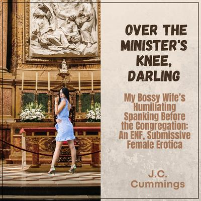 Over the Minister's Knee, Darling: My Bossy Wife's Humiliating Spanking Before the Congregation: An ENF Submissive Female Erotica Audiobook, by