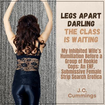 Legs Apart, Darling, the Class Is Waiting: My Inhibited Wife's Humiliation Before a Group of Rookie Cops: An ENF Submissive Female Strip Search Erotica Audiobook, by
