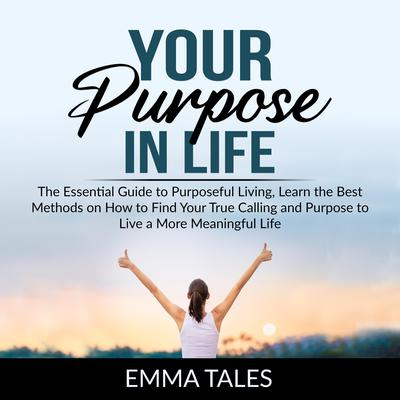 Your Purpose in Life:: The Essential Guide to Purposeful Living, Learn the Best Methods on How to Find Your True Calling and Purpose to Live a More Meaningful Life  Audiobook, by Emma Tales