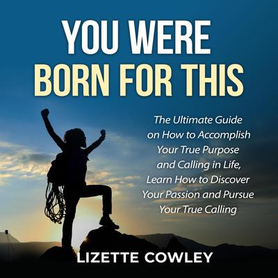 You Were Born For This: The Ultimate Guide on How to Accomplish Your True Purpose and Calling in Life, Learn How to Discover Your Passion and Pursue Your True Calling: The Ultimate Guide on How to Accomplish Your True Purpose and Calling in Life, Learn How to Discover Your Passion and Pursue Your True Calling  Audiobook, by Lizette Cowley