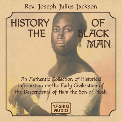 History of the Black Man: An Authentic Collection of Historical Information on the Early Civilization of the Descendents of Ham the Son of Noah Audiobook, by Rev. Joseph Julius Jackson