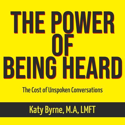 The Power of Being Heard Audiobook, by Katy Byrne M.A LMFT