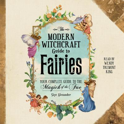 The Modern Witchcraft Guide to Fairies: Your Complete Guide to the Magick of the Fae Audiobook, by Skye Alexander